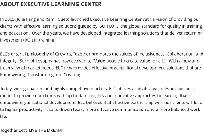 "ABOUT EXECUTIVE LEARNING CENTER  In 2005, Julia Feng and Ramil Cueto launched Executive Learning Center with a vision of providing our clients with effective learning solutions guided by ISO 10015, the global standard for quality in training and education.  Over the years, we have developed integrated learning solutions that deliver return on investment (ROI) in training.    ELC's original philosophy of Growing Together promotes the values of Inclusiveness, Collaboration, and Integrity.  Such philosophy has now evolved to ""Value people to create value for all.""   With a new and fresh view of market needs, ELC now provides effective organizational development solutions that are Empowering, Transforming and Creating.    Today, with globalized and highly competitive markets, ELC utilizes a collabrative network business model to provide our clients with up-to-date insights and innovative approches to learning that empower organisational development. ELC believes that effective partnership with our clients will lead to higher productivity, results-driven team, more effective communication and a more balanced work-life.  Together Let's LIVE THE DREAM"