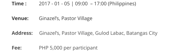 Time : 	   2017 - 01 - 05 | 09:00  – 17:00 (Philippines)  Venue:	   Ginazel's, Pastor Village  Address:     Ginazel's, Pastor Village, Gulod Labac, Batangas City   Fee:		   PHP 5,000 per participant