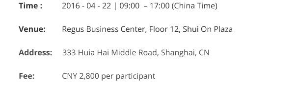 Time : 	   2016 - 04 - 22 | 09:00  – 17:00 (China Time)  Venue:	   Regus Business Center, Floor 12, Shui On Plaza  Address:     333 Huia Hai Middle Road, Shanghai, CN   Fee:		   CNY 2,800 per participant
