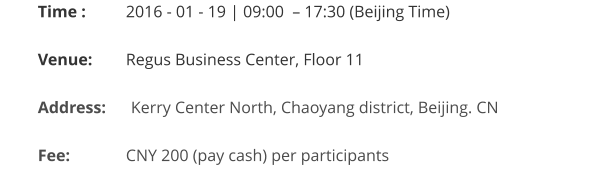 Time : 	   2016 - 01 - 19 | 09:00  – 17:30 (Beijing Time)  Venue:	   Regus Business Center, Floor 11  Address:      Kerry Center North, Chaoyang district, Beijing. CN   Fee:		   CNY 200 (pay cash) per participants